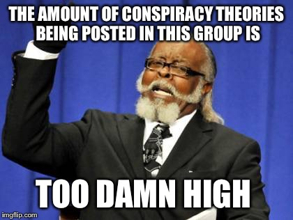 Too Damn High Meme | THE AMOUNT OF CONSPIRACY THEORIES BEING POSTED IN THIS GROUP IS TOO DAMN HIGH | image tagged in memes,too damn high | made w/ Imgflip meme maker