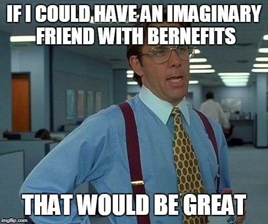 That Would Be Great Meme | IF I COULD HAVE AN IMAGINARY FRIEND WITH BERNEFITS THAT WOULD BE GREAT | image tagged in memes,that would be great | made w/ Imgflip meme maker