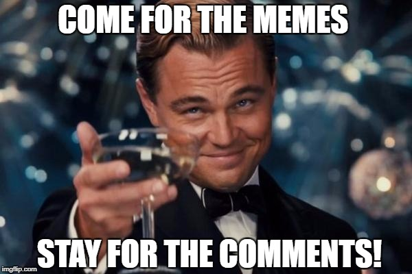Leonardo Dicaprio Cheers Meme | COME FOR THE MEMES STAY FOR THE COMMENTS! | image tagged in memes,leonardo dicaprio cheers | made w/ Imgflip meme maker