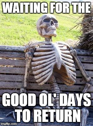 Waiting Skeleton Meme | WAITING FOR THE GOOD OL' DAYS TO RETURN | image tagged in memes,waiting skeleton | made w/ Imgflip meme maker