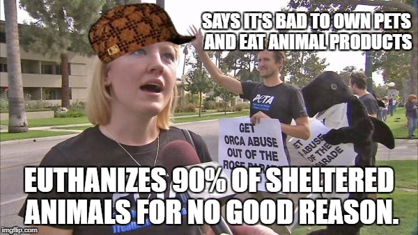 Stupid peta | SAYS IT'S BAD TO OWN PETS AND EAT ANIMAL PRODUCTS EUTHANIZES 90% OF SHELTERED ANIMALS FOR NO GOOD REASON. | image tagged in stupid peta,scumbag,dead memes,liberal hypocrisy,hypocrisy | made w/ Imgflip meme maker