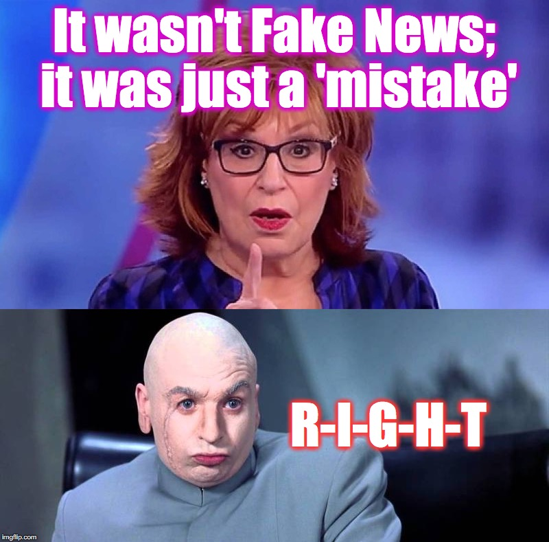 It wasn't Fake News; it was just a 'mistake' R-I-G-H-T | image tagged in joy behar,fake news | made w/ Imgflip meme maker