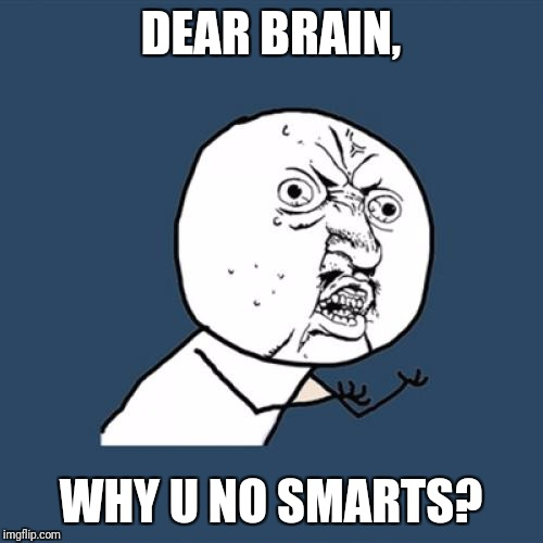 Rip IQ | DEAR BRAIN, WHY U NO SMARTS? | image tagged in memes,y u no,expanding brain,iq,rip | made w/ Imgflip meme maker