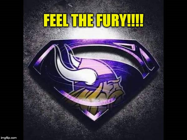 Minnesota Viking Feel The Fury!!!! | FEEL THE FURY!!!! | image tagged in memes,minnesota vikings,feel the fury,nfl memes,1,nfc | made w/ Imgflip meme maker