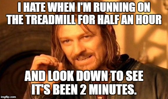 One Does Not Simply Meme | I HATE WHEN I'M RUNNING ON THE TREADMILL FOR HALF AN HOUR AND LOOK DOWN TO SEE IT'S BEEN 2 MINUTES. | image tagged in memes,one does not simply | made w/ Imgflip meme maker