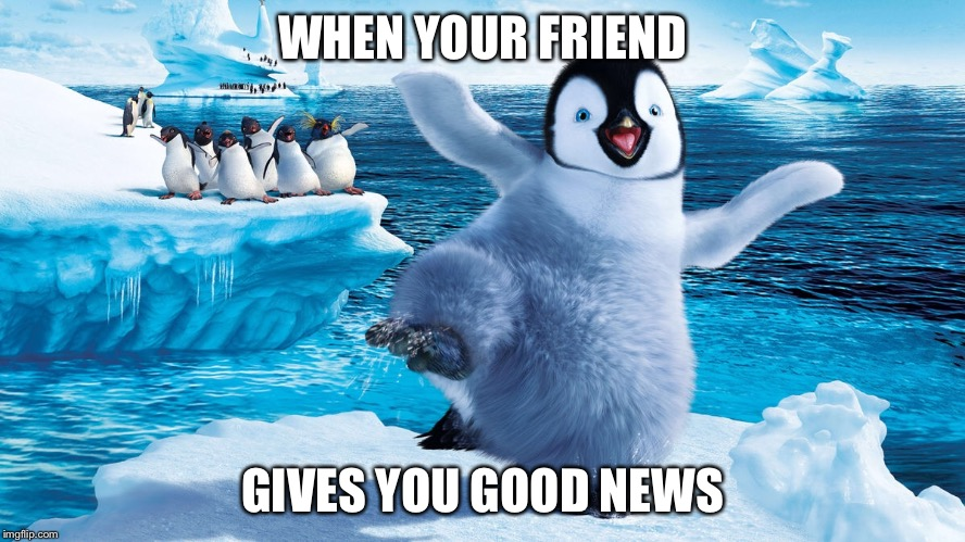WHEN YOUR FRIEND GIVES YOU GOOD NEWS | image tagged in good news everyone | made w/ Imgflip meme maker