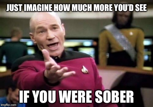 Picard Wtf Meme | JUST IMAGINE HOW MUCH MORE YOU'D SEE IF YOU WERE SOBER | image tagged in memes,picard wtf | made w/ Imgflip meme maker