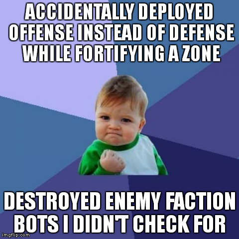 Success Kid Meme | ACCIDENTALLY DEPLOYED OFFENSE INSTEAD OF DEFENSE WHILE FORTIFYING A ZONE DESTROYED ENEMY FACTION BOTS I DIDN'T CHECK FOR | image tagged in memes,success kid | made w/ Imgflip meme maker
