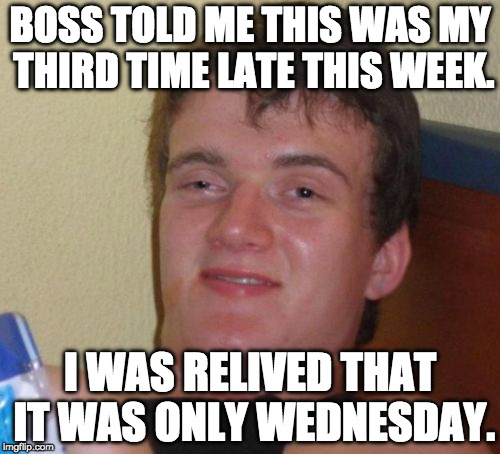 10 Guy Meme | BOSS TOLD ME THIS WAS MY THIRD TIME LATE THIS WEEK. I WAS RELIVED THAT IT WAS ONLY WEDNESDAY. | image tagged in memes,10 guy | made w/ Imgflip meme maker