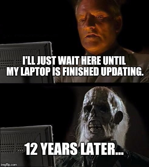 What my computer is like. | I'LL JUST WAIT HERE UNTIL MY LAPTOP IS FINISHED UPDATING. 12 YEARS LATER... | image tagged in memes,ill just wait here | made w/ Imgflip meme maker