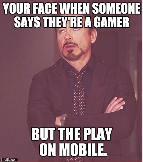 Face You Make Robert Downey Jr Meme | YOUR FACE WHEN SOMEONE SAYS THEY'RE A GAMER BUT THE PLAY ON MOBILE. | image tagged in memes,face you make robert downey jr | made w/ Imgflip meme maker