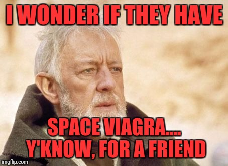 Obi Wan Kenobi Meme | I WONDER IF THEY HAVE SPACE VIAGRA.... Y'KNOW, FOR A FRIEND | image tagged in memes,obi wan kenobi | made w/ Imgflip meme maker