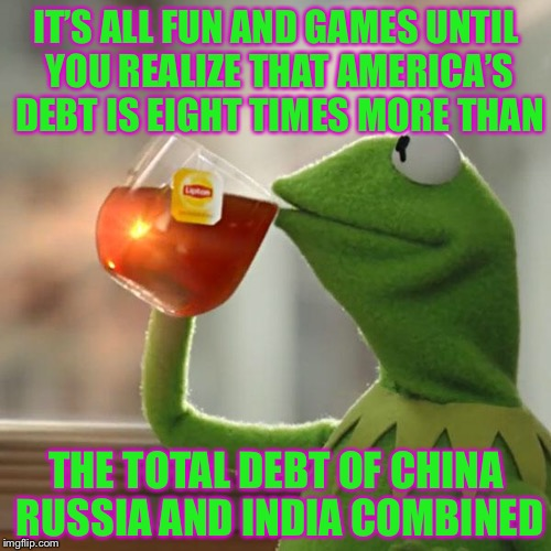 But Thats None Of My Business Meme | IT'S ALL FUN AND GAMES UNTIL YOU REALIZE THAT AMERICA'S DEBT IS EIGHT TIMES MORE THAN THE TOTAL DEBT OF CHINA RUSSIA AND INDIA COMBINED | image tagged in memes,but thats none of my business,kermit the frog | made w/ Imgflip meme maker