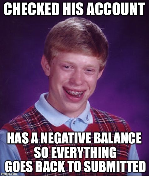 Bad Luck Brian Meme | CHECKED HIS ACCOUNT HAS A NEGATIVE BALANCE SO EVERYTHING GOES BACK TO SUBMITTED | image tagged in memes,bad luck brian | made w/ Imgflip meme maker