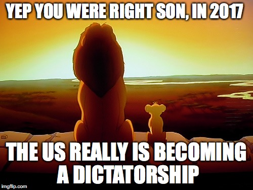 Lion King's Thoughts on Modern America | YEP YOU WERE RIGHT SON, IN 2017 THE US REALLY IS BECOMING A DICTATORSHIP | image tagged in memes,lion king,politics,united states,republicans | made w/ Imgflip meme maker