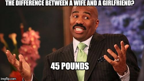 Steve Harvey Meme | THE DIFFERENCE BETWEEN A WIFE AND A GIRLFRIEND? 45 POUNDS | image tagged in memes,steve harvey | made w/ Imgflip meme maker