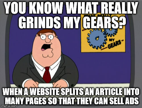 Peter Griffin News Meme | YOU KNOW WHAT REALLY GRINDS MY GEARS? WHEN A WEBSITE SPLITS AN ARTICLE INTO MANY PAGES SO THAT THEY CAN SELL ADS | image tagged in memes,peter griffin news | made w/ Imgflip meme maker
