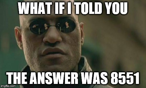 Matrix Morpheus Meme | WHAT IF I TOLD YOU THE ANSWER WAS 8551 | image tagged in memes,matrix morpheus | made w/ Imgflip meme maker