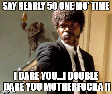 Say That Again I Dare You Meme | SAY NEARLY 50 ONE MO' TIME I DARE YOU...I DOUBLE DARE YOU MOTHERF**KA !! | image tagged in memes,say that again i dare you | made w/ Imgflip meme maker