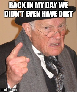 Back In My Day Meme | BACK IN MY DAY WE DIDN'T EVEN HAVE DIRT | image tagged in memes,back in my day,black and white week,black and white | made w/ Imgflip meme maker