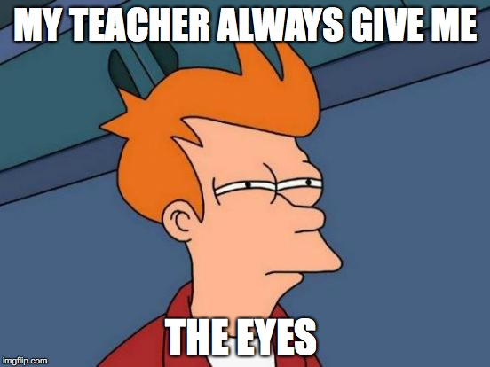 Futurama Fry Meme | MY TEACHER ALWAYS GIVE ME THE EYES | image tagged in memes,futurama fry | made w/ Imgflip meme maker