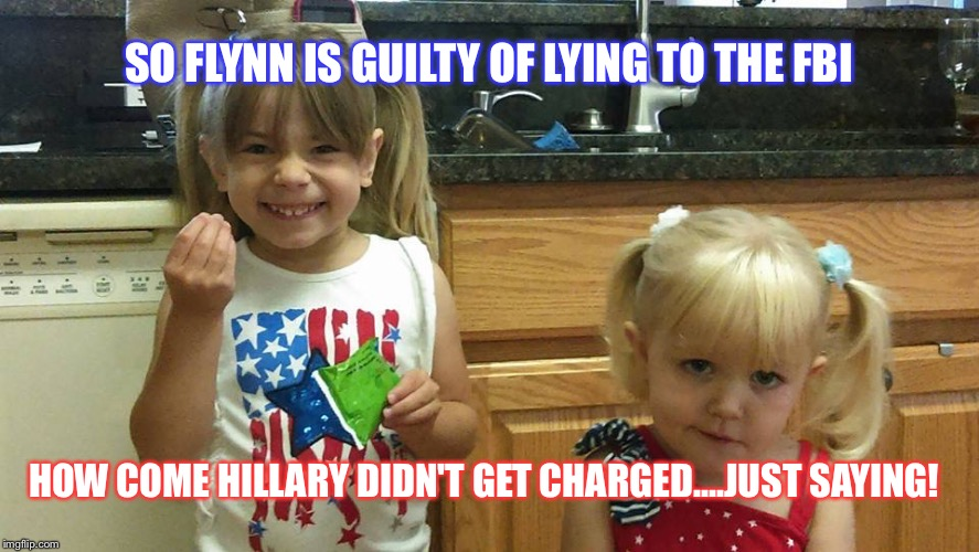 The girls | SO FLYNN IS GUILTY OF LYING TO THE FBI HOW COME HILLARY DIDN'T GET CHARGED....JUST SAYING! | image tagged in the girls | made w/ Imgflip meme maker