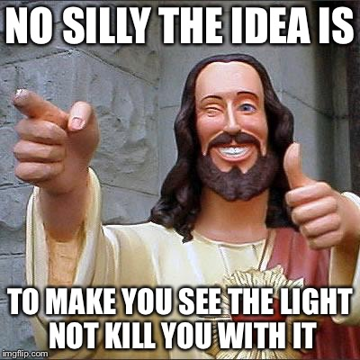 Jesus | NO SILLY THE IDEA IS TO MAKE YOU SEE THE LIGHT NOT KILL YOU WITH IT | image tagged in jesus | made w/ Imgflip meme maker