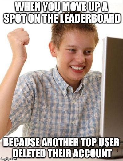 First Day On The Internet Kid Meme |  WHEN YOU MOVE UP A SPOT ON THE LEADERBOARD; BECAUSE ANOTHER TOP USER DELETED THEIR ACCOUNT | image tagged in memes,first day on the internet kid | made w/ Imgflip meme maker