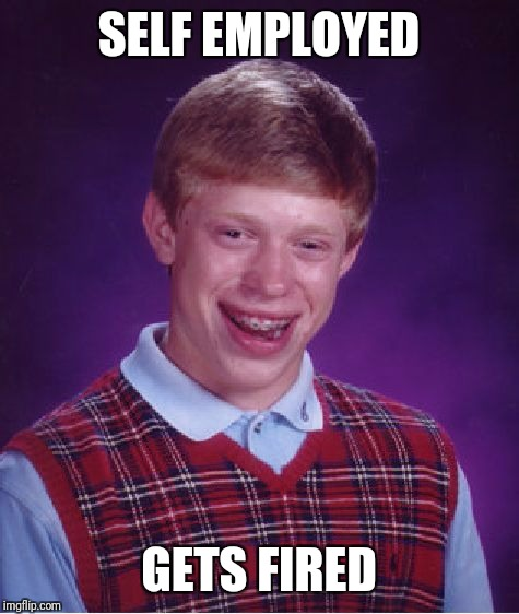 Bad Luck Brian Meme | SELF EMPLOYED GETS FIRED | image tagged in memes,bad luck brian | made w/ Imgflip meme maker