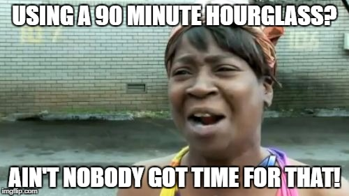 Aint Nobody Got Time For That Meme | USING A 90 MINUTE HOURGLASS? AIN'T NOBODY GOT TIME FOR THAT! | image tagged in memes,aint nobody got time for that | made w/ Imgflip meme maker