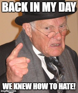 Back In My Day Meme | BACK IN MY DAY WE KNEW HOW TO HATE! | image tagged in memes,back in my day | made w/ Imgflip meme maker