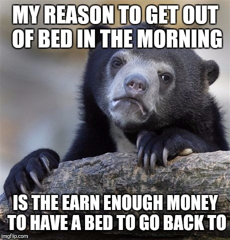 Confession Bear Meme | MY REASON TO GET OUT OF BED IN THE MORNING IS THE EARN ENOUGH MONEY TO HAVE A BED TO GO BACK TO | image tagged in memes,confession bear | made w/ Imgflip meme maker