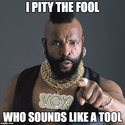 And Eats Like A Mule | I PITY THE FOOL WHO SOUNDS LIKE A TOOL | image tagged in memes,mr t pity the fool | made w/ Imgflip meme maker
