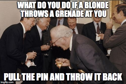 Laughing Men In Suits Meme | WHAT DO YOU DO IF A BLONDE THROWS A GRENADE AT YOU PULL THE PIN AND THROW IT BACK | image tagged in memes,laughing men in suits | made w/ Imgflip meme maker