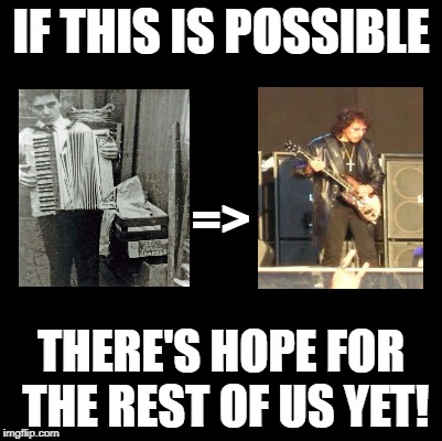 We can be heroes... | IF THIS IS POSSIBLE THERE'S HOPE FOR THE REST OF US YET! => | image tagged in heavy metal,inspiration,change,pinnocchio you have potential | made w/ Imgflip meme maker