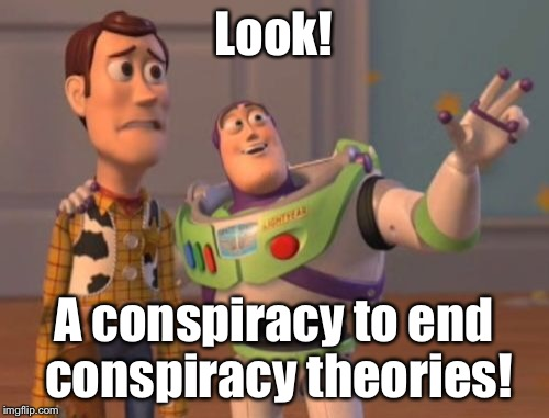 X, X Everywhere Meme | Look! A conspiracy to end conspiracy theories! | image tagged in memes,x,x everywhere,x x everywhere | made w/ Imgflip meme maker