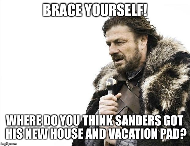 Brace Yourselves X is Coming Meme | BRACE YOURSELF! WHERE DO YOU THINK SANDERS GOT HIS NEW HOUSE AND VACATION PAD? | image tagged in memes,brace yourselves x is coming | made w/ Imgflip meme maker