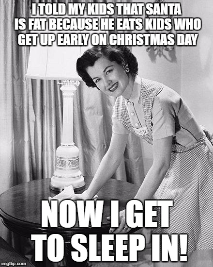 Smart Mom | I TOLD MY KIDS THAT SANTA IS FAT BECAUSE HE EATS KIDS WHO GET UP EARLY ON CHRISTMAS DAY NOW I GET TO SLEEP IN! | image tagged in advice mom,santa,christmas,sleep | made w/ Imgflip meme maker