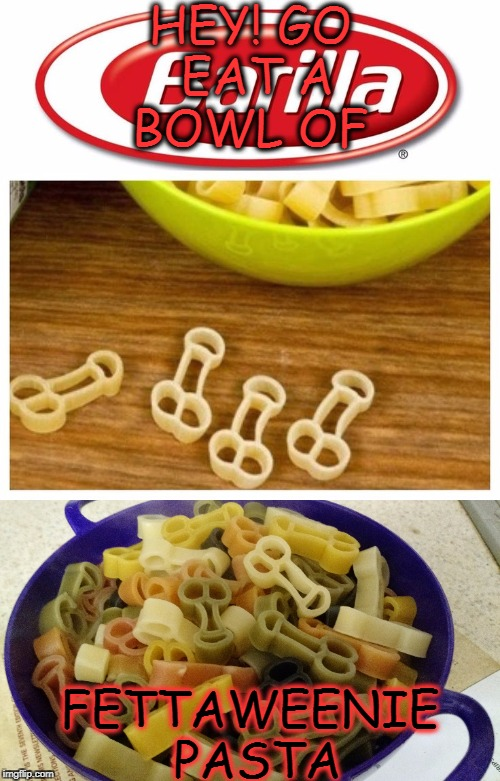 This must be what grumpy people eat  | HEY! GO EAT A BOWL OF FETTAWEENIE  PASTA | image tagged in food week,pasta,food,funny,memes | made w/ Imgflip meme maker