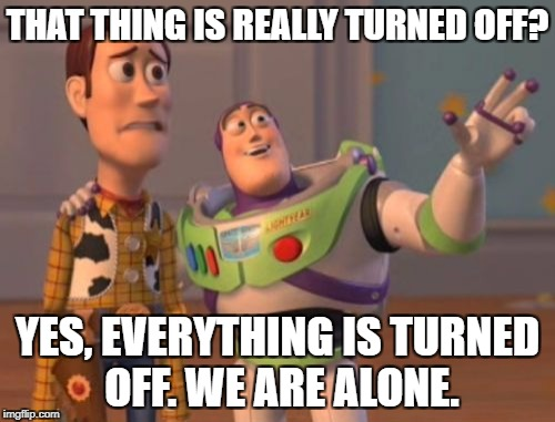 X, X Everywhere Meme | THAT THING IS REALLY TURNED OFF? YES, EVERYTHING IS TURNED OFF. WE ARE ALONE. | image tagged in memes,x,x everywhere,x x everywhere | made w/ Imgflip meme maker