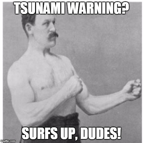 Overly Manly Man Meme | TSUNAMI WARNING? SURFS UP, DUDES! | image tagged in memes,overly manly man | made w/ Imgflip meme maker