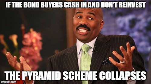 Steve Harvey Meme | IF THE BOND BUYERS CASH IN AND DON'T REINVEST THE PYRAMID SCHEME COLLAPSES | image tagged in memes,steve harvey | made w/ Imgflip meme maker