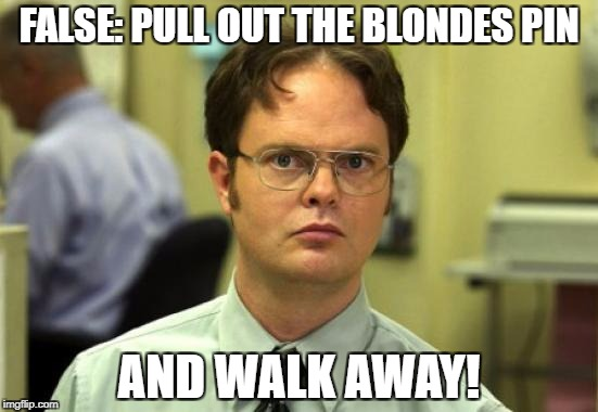 FALSE: PULL OUT THE BLONDES PIN AND WALK AWAY! | made w/ Imgflip meme maker