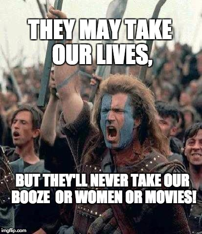 Braveheart Mel Gibson | THEY MAY TAKE OUR LIVES, BUT THEY'LL NEVER TAKE OUR BOOZE  OR WOMEN OR MOVIES! | image tagged in braveheart mel gibson | made w/ Imgflip meme maker