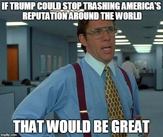 America down the drain...... | IF TRUMP COULD STOP TRASHING AMERICA'S REPUTATION AROUND THE WORLD THAT WOULD BE GREAT | image tagged in memes,that would be great,donald trump,america,make america great again | made w/ Imgflip meme maker