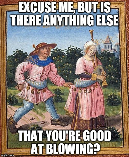 Blowing Bagpipes | EXCUSE ME, BUT IS THERE ANYTHING ELSE THAT YOU'RE GOOD AT BLOWING? | image tagged in humor,bagpipe,medieval | made w/ Imgflip meme maker