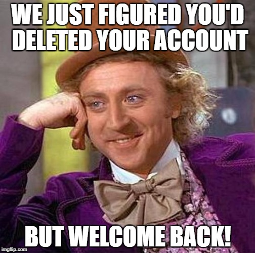 Creepy Condescending Wonka Meme | WE JUST FIGURED YOU'D DELETED YOUR ACCOUNT BUT WELCOME BACK! | image tagged in memes,creepy condescending wonka | made w/ Imgflip meme maker