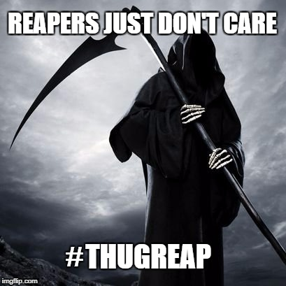 Thug Reap | REAPERS JUST DON'T CARE THUGREAP # | image tagged in reaper,grim reaper,thug life,reaper rap,reaper in the hood | made w/ Imgflip meme maker