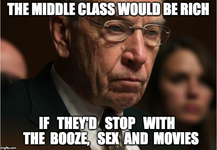 THE MIDDLE CLASS WOULD BE RICH IF   THEY'D   STOP   WITH   THE  BOOZE,   SEX  AND MOVIES | image tagged in memes | made w/ Imgflip meme maker
