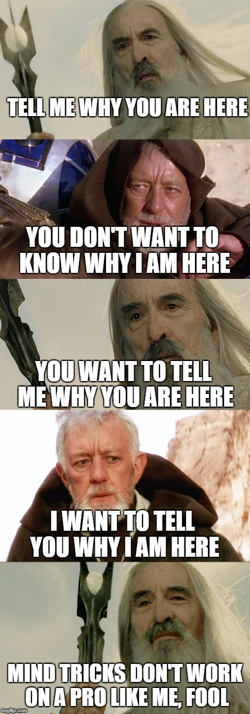 TELL ME WHY YOU ARE HERE MIND TRICKS DON'T WORK ON A PRO LIKE ME, FOOL YOU DON'T WANT TO KNOW WHY I AM HERE YOU WANT TO TELL ME WHY YOU ARE  | image tagged in lord of the rings,saruman,star wars,obi wan kenobi,jedi mind trick | made w/ Imgflip meme maker